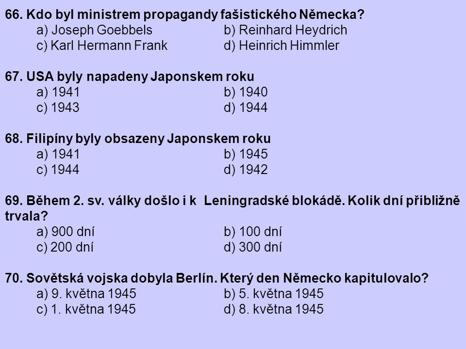 66. Kdo byl ministrem propagandy fašistického Německa? a) Joseph Goebbels b) Reinhard Heydrich c) Karl Hermann Frank d) Heinrich Himmler 67. USA byly