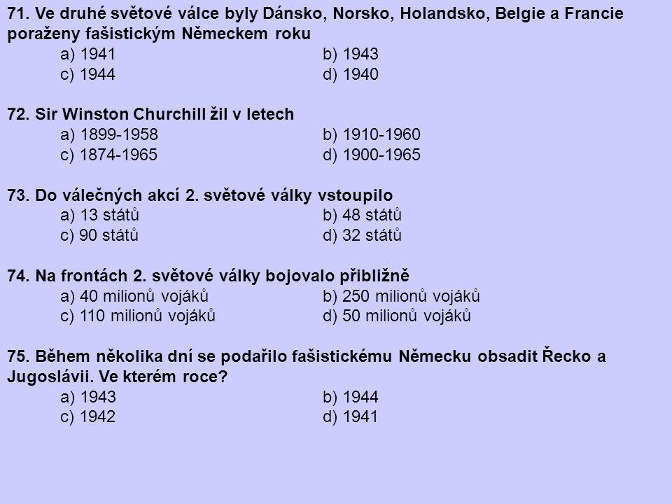 71. Ve druhé světové válce byly Dánsko, Norsko, Holandsko, Belgie a Francie poraženy fašistickým Německem roku a) 1941 b) 1943 c) 1944 d) 1940 72. Sir