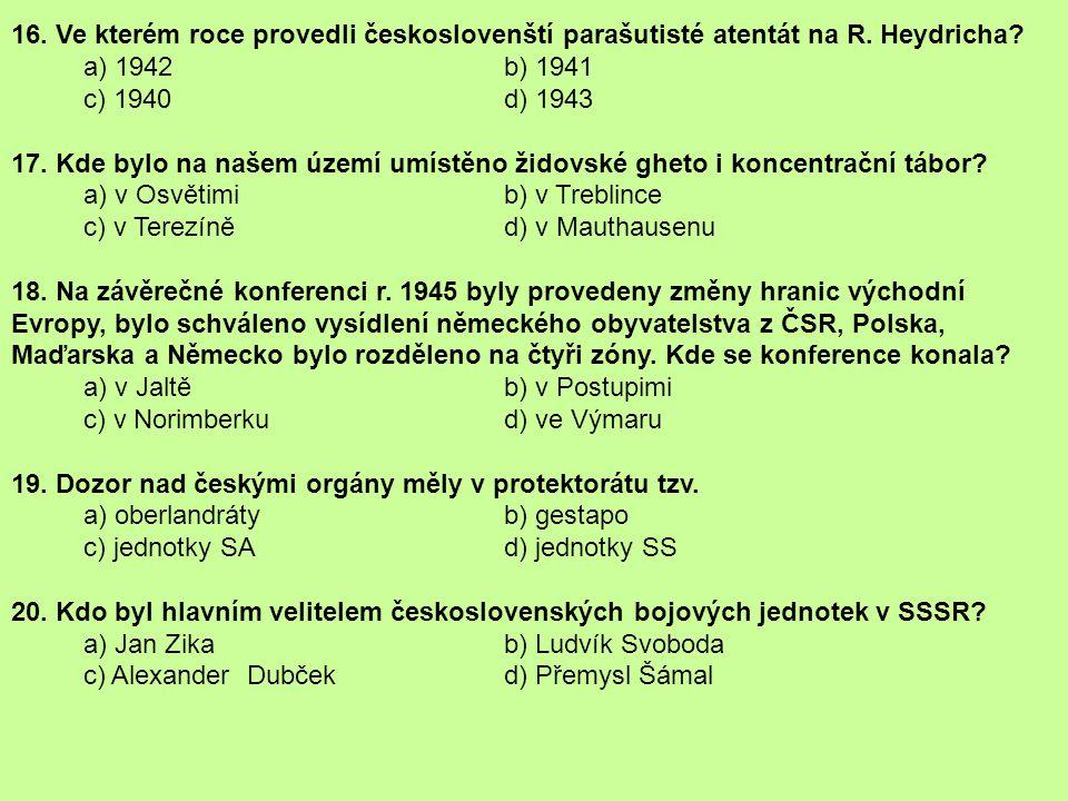 16. Ve kterém roce provedli českoslovenští parašutisté atentát na R. Heydricha? a) 1942 b) 1941 c) 1940 d) 1943 17. Kde bylo na našem území umístěno ž