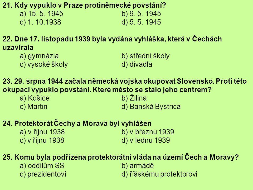 21. Kdy vypuklo v Praze protiněmecké povstání? a) 15. 5. 1945 b) 9. 5. 1945 c) 1. 10.1938 d) 5. 5. 1945 22. Dne 17. listopadu 1939 byla vydána vyhlášk