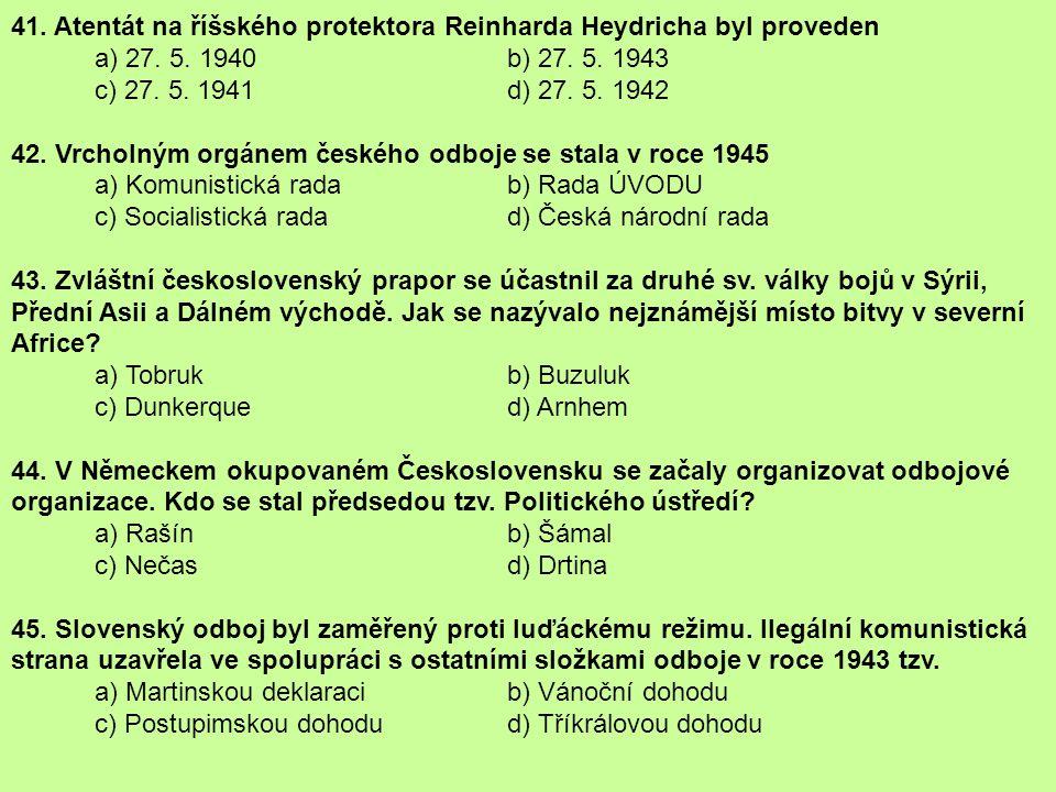 41. Atentát na říšského protektora Reinharda Heydricha byl proveden a) 27. 5. 1940 b) 27. 5. 1943 c) 27. 5. 1941 d) 27. 5. 1942 42. Vrcholným orgánem