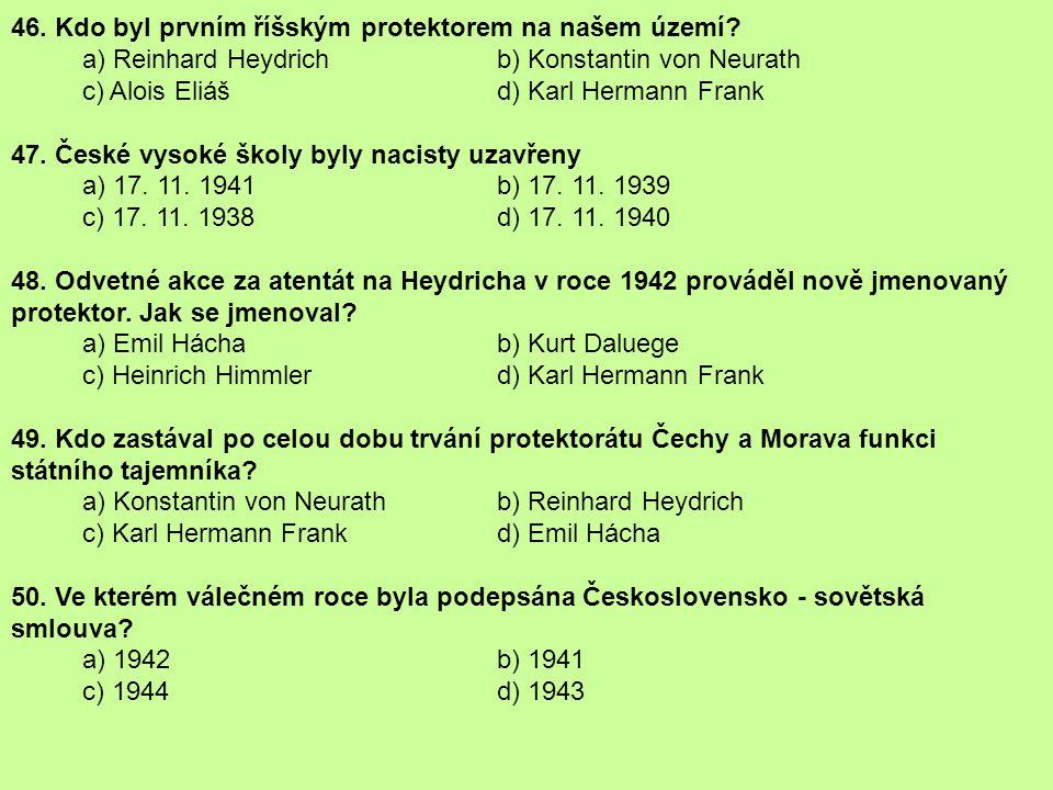 46. Kdo byl prvním říšským protektorem na našem území? a) Reinhard Heydrich b) Konstantin von Neurath c) Alois Eliáš d) Karl Hermann Frank 47. České v