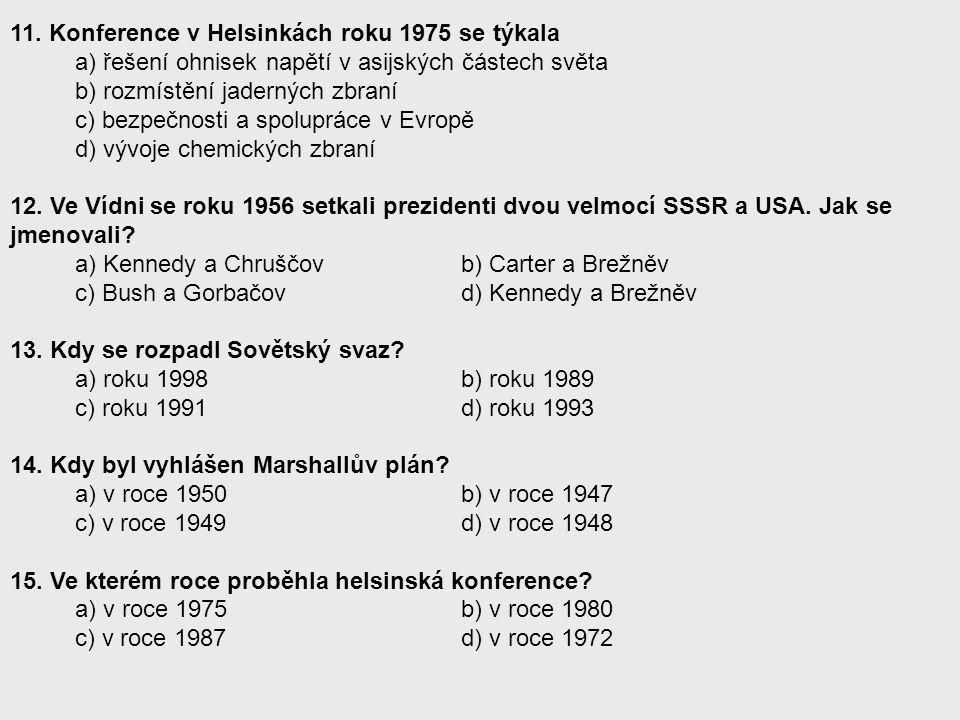 11. Konference v Helsinkách roku 1975 se týkala a) řešení ohnisek napětí v asijských částech světa b) rozmístění jaderných zbraní c) bezpečnosti a spo