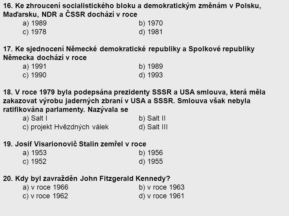 16. Ke zhroucení socialistického bloku a demokratickým změnám v Polsku, Maďarsku, NDR a ČSSR dochází v roce a) 1989 b) 1970 c) 1978 d) 1981 17. Ke sje