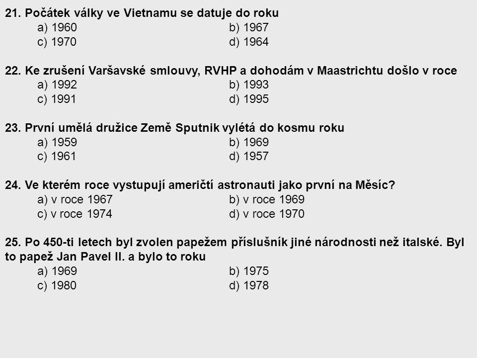 21. Počátek války ve Vietnamu se datuje do roku a) 1960 b) 1967 c) 1970 d) 1964 22. Ke zrušení Varšavské smlouvy, RVHP a dohodám v Maastrichtu došlo v