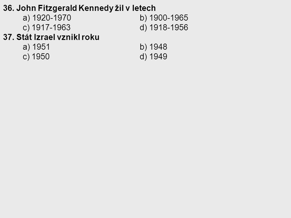 36. John Fitzgerald Kennedy žil v letech a) 1920-1970 b) 1900-1965 c) 1917-1963 d) 1918-1956 37. Stát Izrael vznikl roku a) 1951 b) 1948 c) 1950 d) 19