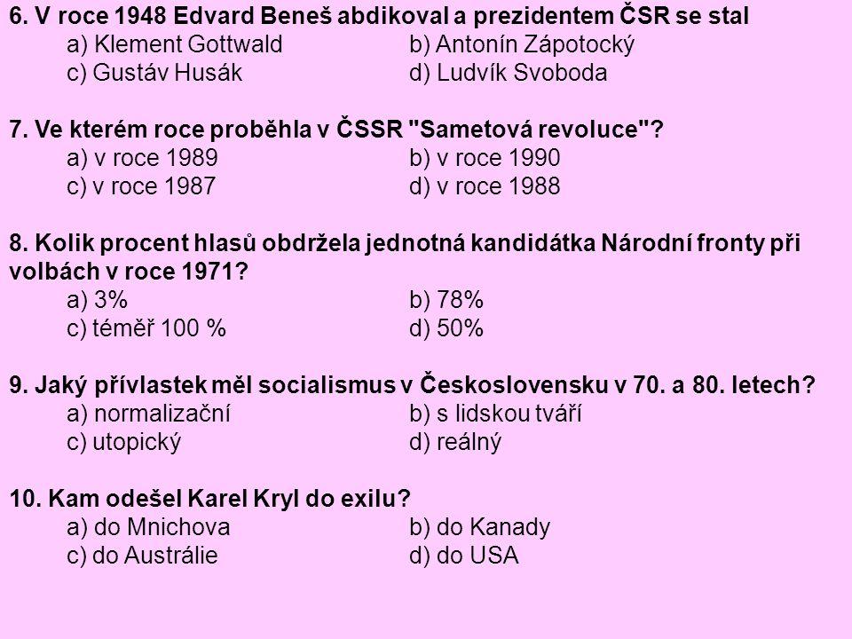 6. V roce 1948 Edvard Beneš abdikoval a prezidentem ČSR se stal a) Klement Gottwald b) Antonín Zápotocký c) Gustáv Husák d) Ludvík Svoboda 7. Ve které