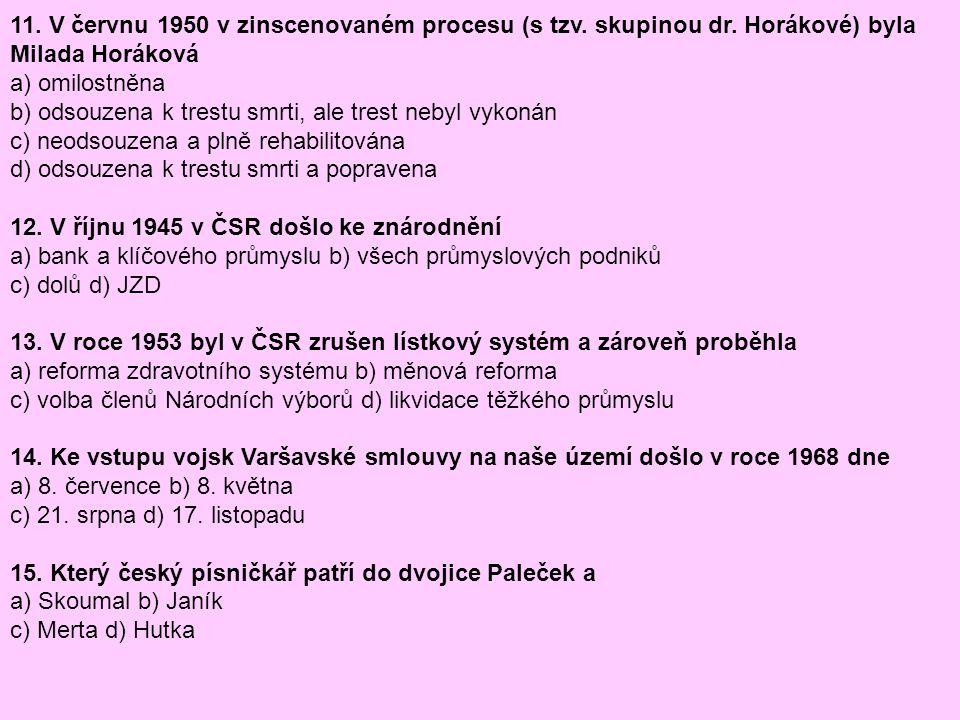11. V červnu 1950 v zinscenovaném procesu (s tzv. skupinou dr. Horákové) byla Milada Horáková a) omilostněna b) odsouzena k trestu smrti, ale trest ne