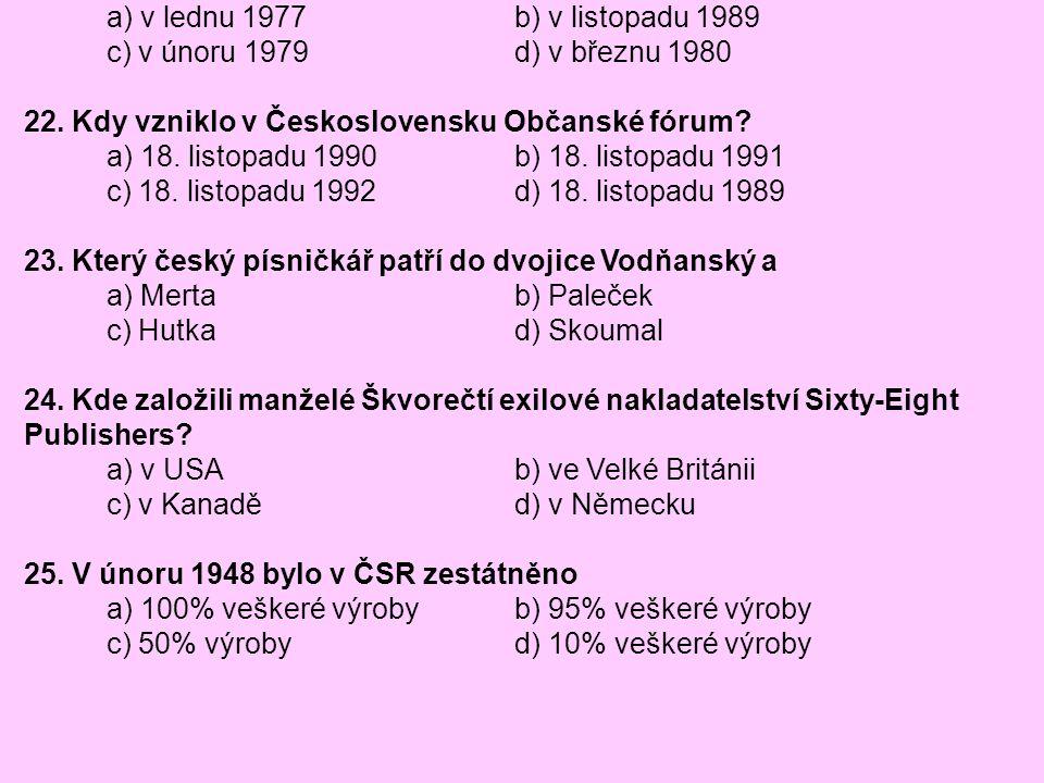 21. Kdy vznikla Charta 77? a) v lednu 1977 b) v listopadu 1989 c) v únoru 1979 d) v březnu 1980 22. Kdy vzniklo v Československu Občanské fórum? a) 18