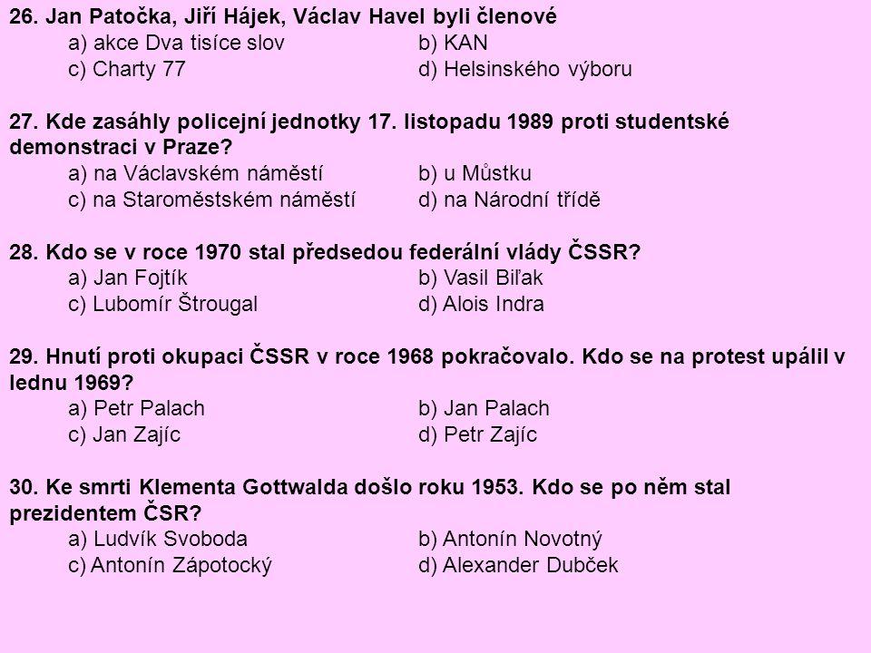 26. Jan Patočka, Jiří Hájek, Václav Havel byli členové a) akce Dva tisíce slov b) KAN c) Charty 77 d) Helsinského výboru 27. Kde zasáhly policejní jed