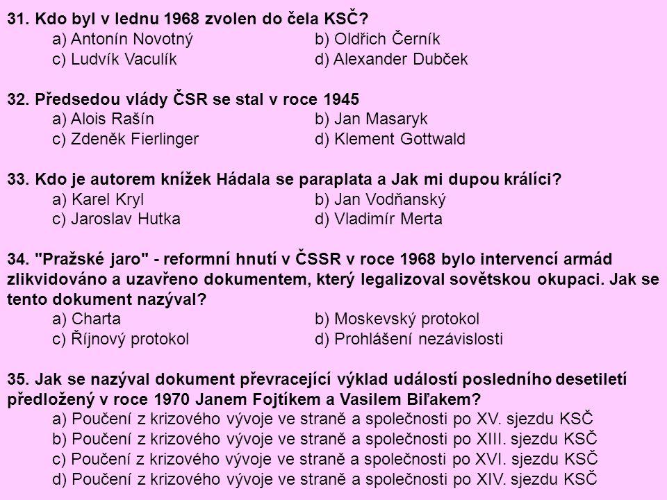 31. Kdo byl v lednu 1968 zvolen do čela KSČ? a) Antonín Novotný b) Oldřich Černík c) Ludvík Vaculík d) Alexander Dubček 32. Předsedou vlády ČSR se sta