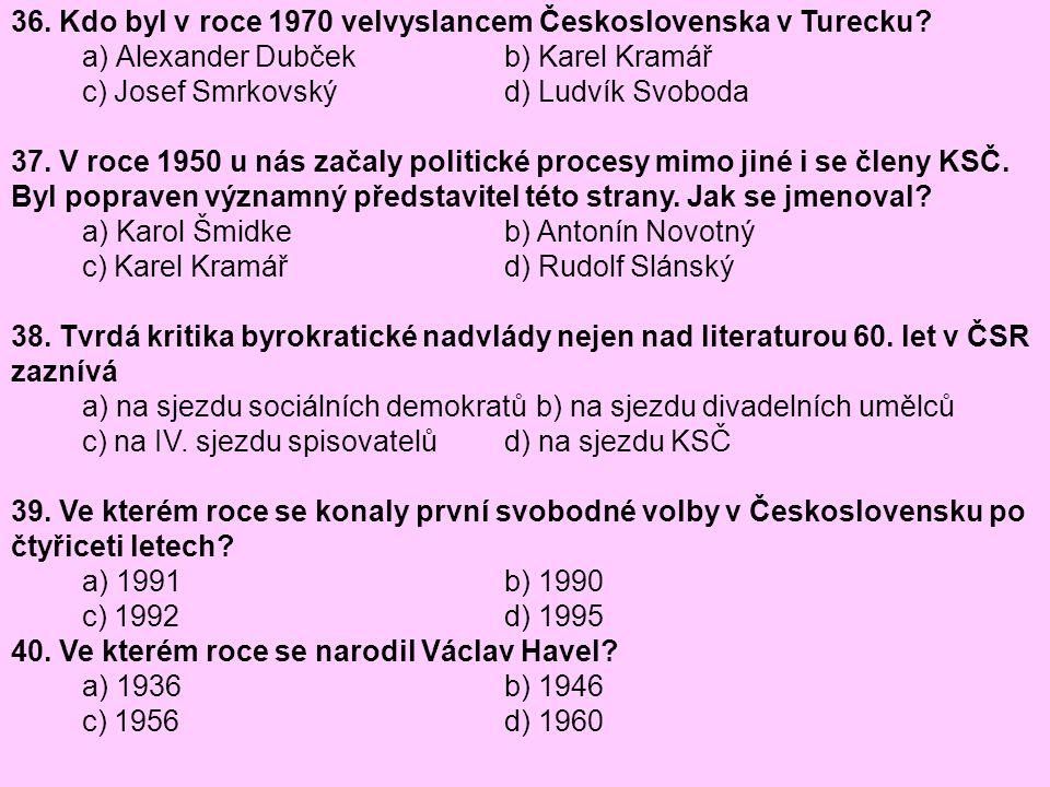 36. Kdo byl v roce 1970 velvyslancem Československa v Turecku? a) Alexander Dubček b) Karel Kramář c) Josef Smrkovský d) Ludvík Svoboda 37. V roce 195