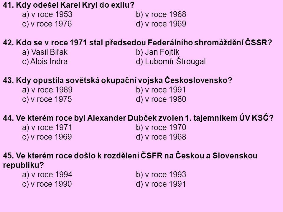 41. Kdy odešel Karel Kryl do exilu? a) v roce 1953 b) v roce 1968 c) v roce 1976 d) v roce 1969 42. Kdo se v roce 1971 stal předsedou Federálního shro