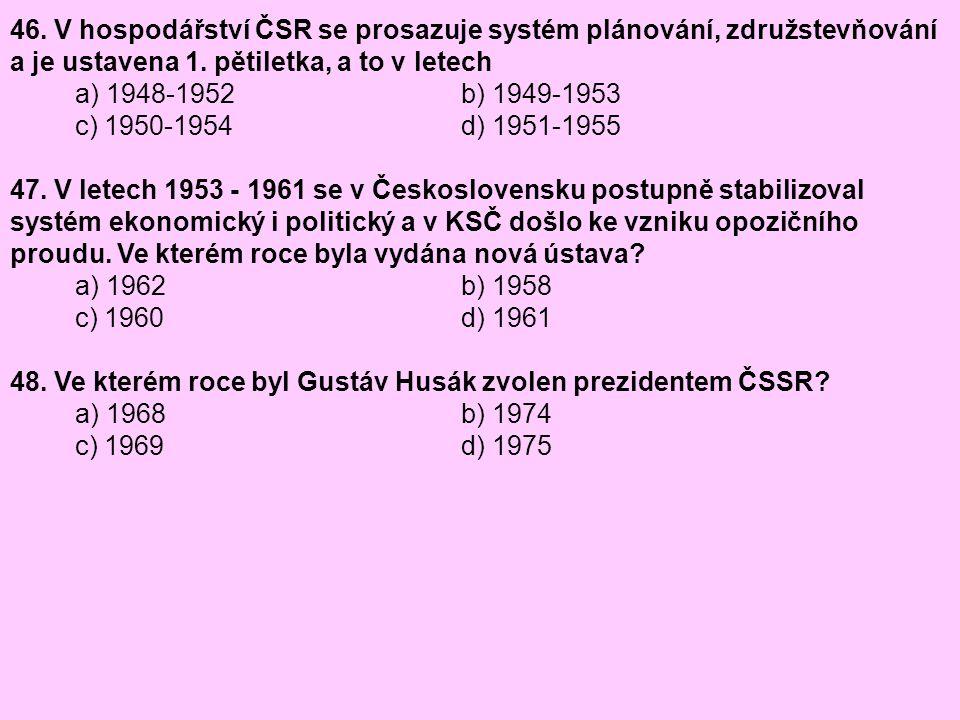 46. V hospodářství ČSR se prosazuje systém plánování, združstevňování a je ustavena 1. pětiletka, a to v letech a) 1948-1952 b) 1949-1953 c) 1950-1954