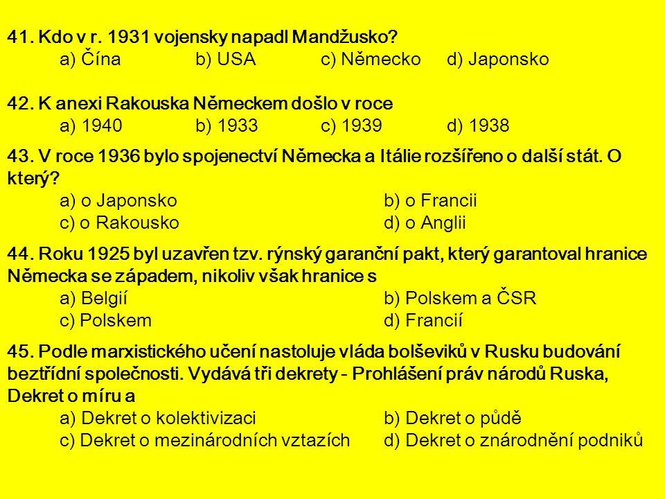 41. Kdo v r. 1931 vojensky napadl Mandžusko? a) Čínab) USA c) Německod) Japonsko 42. K anexi Rakouska Německem došlo v roce a) 1940b) 1933c) 1939d) 19