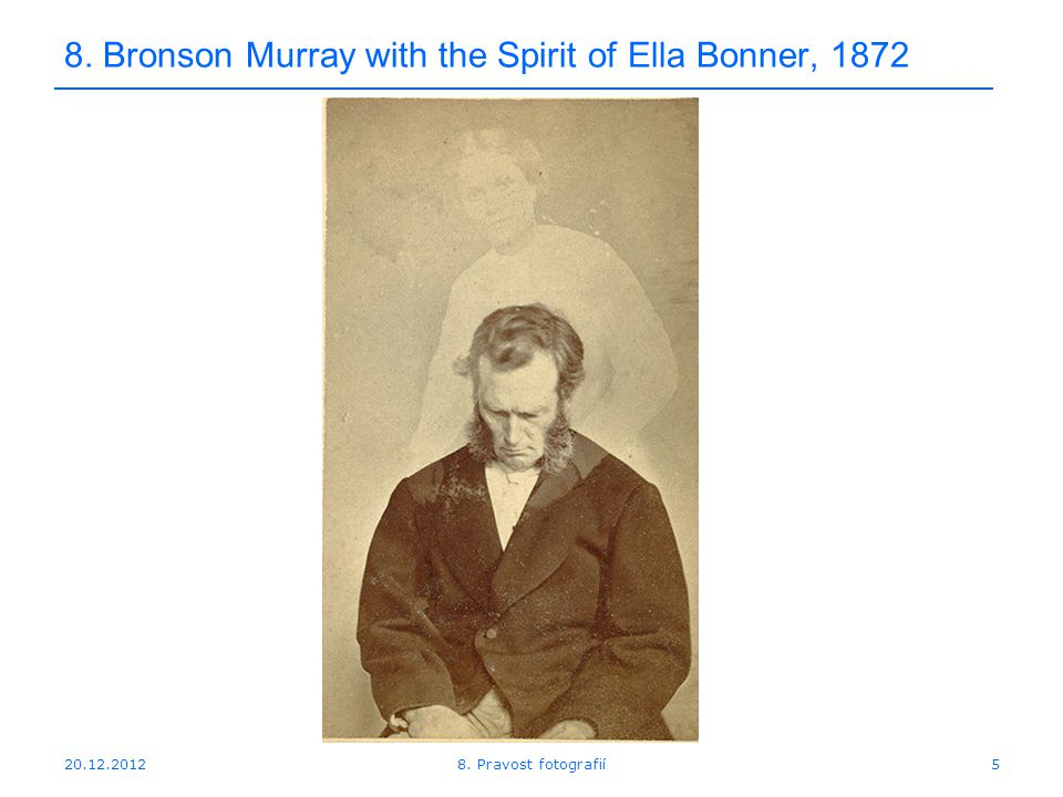 20.12.20125 8. Bronson Murray with the Spirit of Ella Bonner, 1872 8. Pravost fotografií