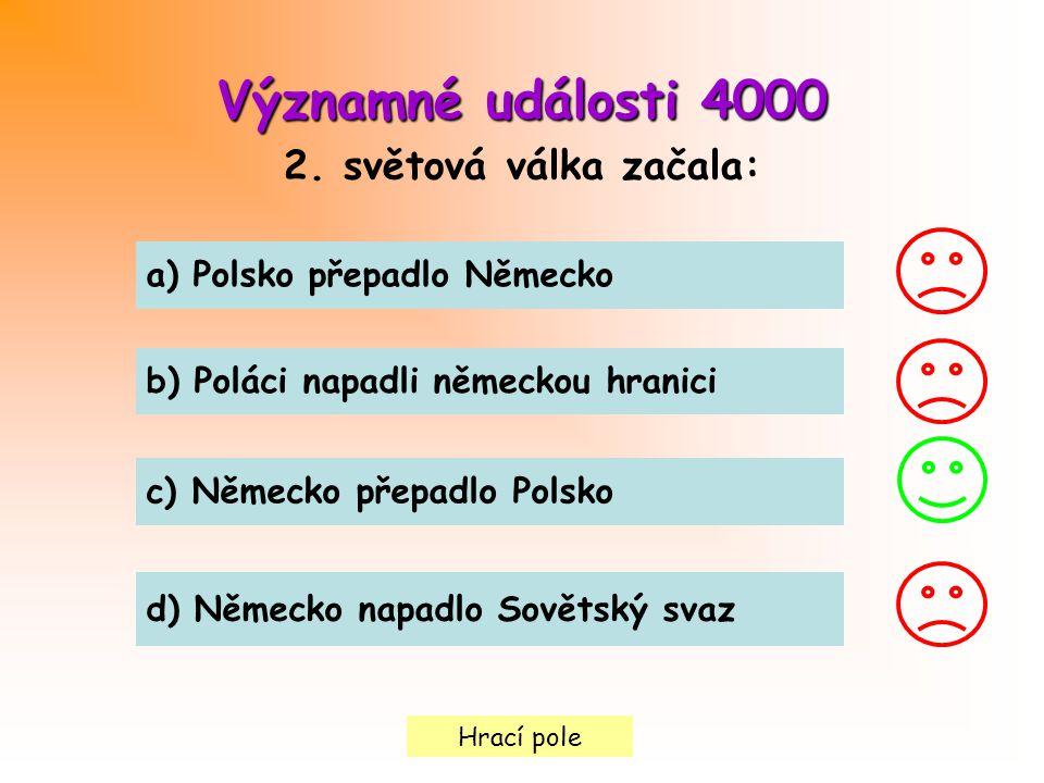 Hrací pole Významné události4000 Významné události 4000 2. světová válka začala: a) Polsko přepadlo Německo b) Poláci napadli německou hranici c) Něme
