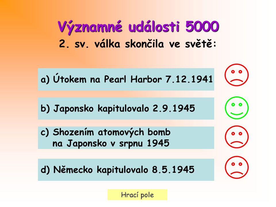 Hrací pole Významné události 5000 2. sv. válka skončila ve světě: a) Útokem na Pearl Harbor 7.12.1941 b) Japonsko kapitulovalo 2.9.1945 c) Shozením at
