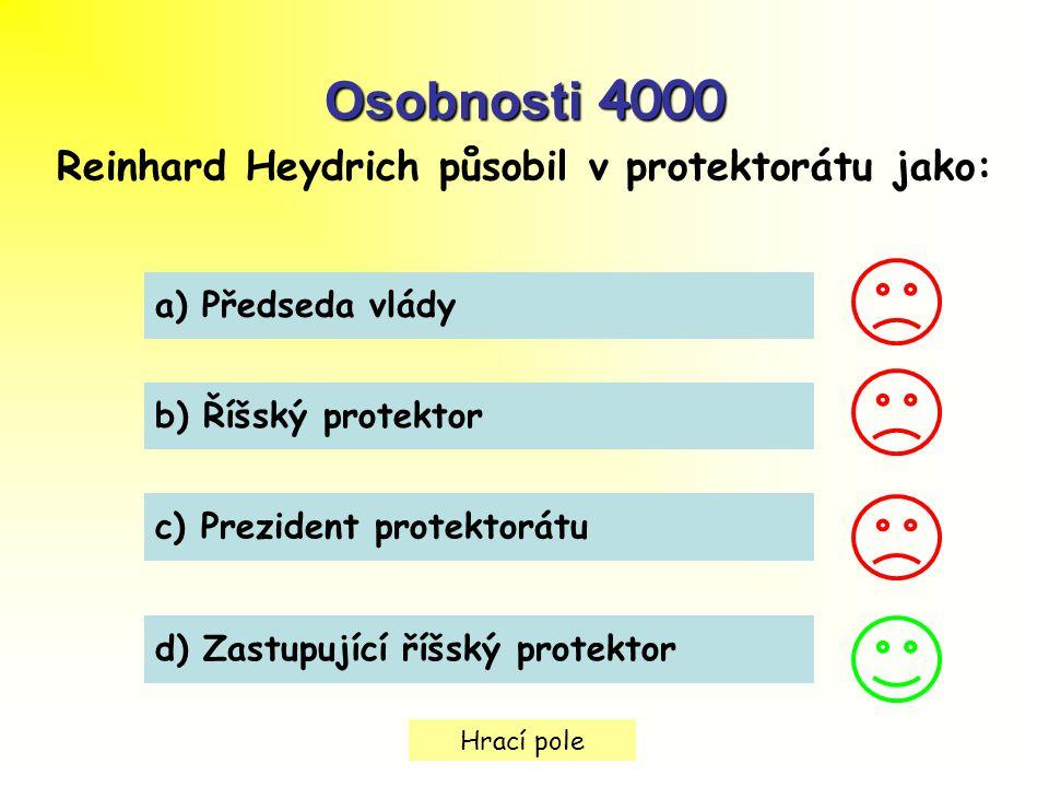Hrací pole Osobnosti 4000 Reinhard Heydrich působil v protektorátu jako: a) Předseda vlády b) Říšský protektor c) Prezident protektorátu d) Zastupující říšský protektor
