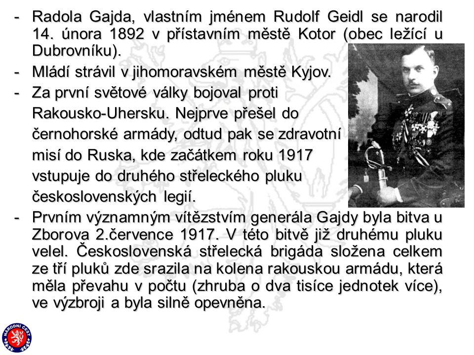 -Radola Gajda, vlastním jménem Rudolf Geidl se narodil 14. února 1892 v přístavním městě Kotor (obec ležící u Dubrovníku). -Mládí strávil v jihomoravs