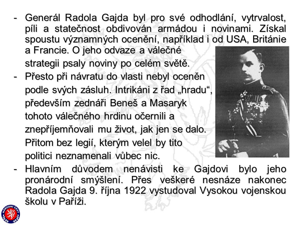 -G-G-G-Generál Radola Gajda byl pro své odhodlání, vytrvalost, píli a statečnost obdivován armádou i novinami. Získal spoustu významných ocenění, např