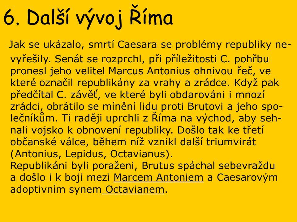 6. Další vývoj Říma Jak se ukázalo, smrtí Caesara se problémy republiky ne- vyřešily. Senát se rozprchl, při příležitosti C. pohřbu pronesl jeho velit