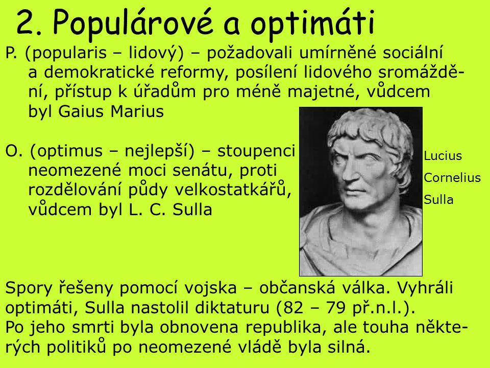 2. Populárové a optimáti P. (popularis – lidový) – požadovali umírněné sociální a demokratické reformy, posílení lidového sromáždě- ní, přístup k úřad