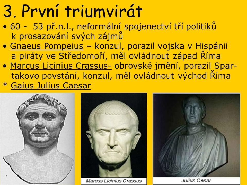 3. První triumvirát 60 - 53 př.n.l., neformální spojenectví tří politiků k prosazování svých zájmů Gnaeus Pompeius – konzul, porazil vojska v Hispánii