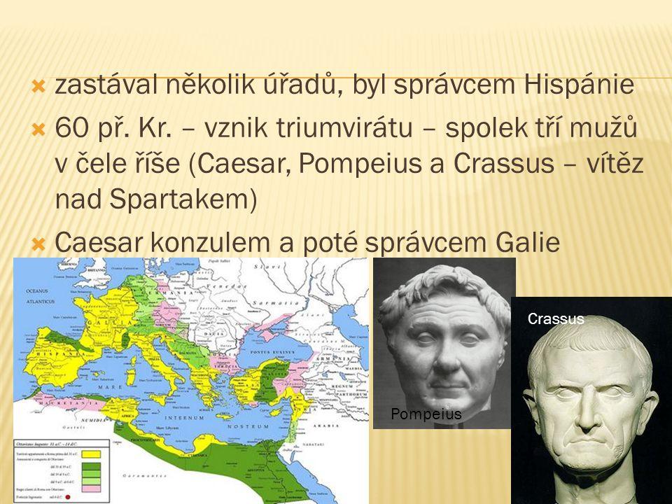  zastával několik úřadů, byl správcem Hispánie  60 př. Kr. – vznik triumvirátu – spolek tří mužů v čele říše (Caesar, Pompeius a Crassus – vítěz nad