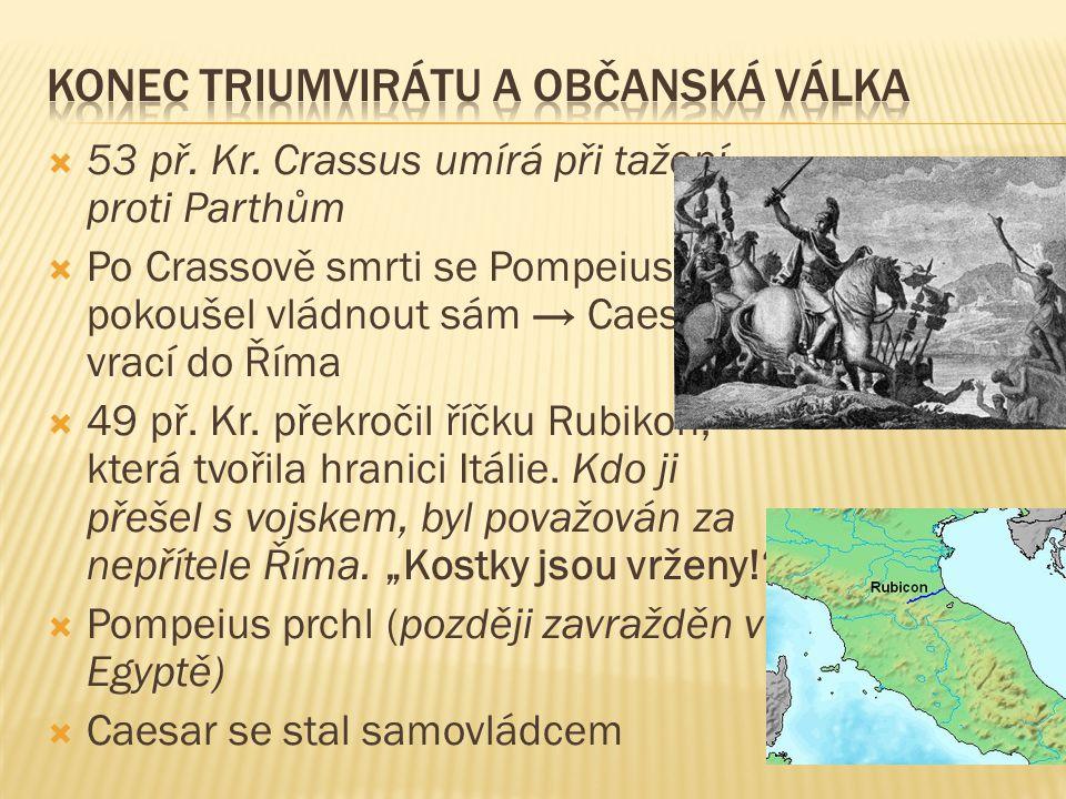  53 př. Kr. Crassus umírá při tažení proti Parthům  Po Crassově smrti se Pompeius pokoušel vládnout sám → Caesar se vrací do Říma  49 př. Kr. překr