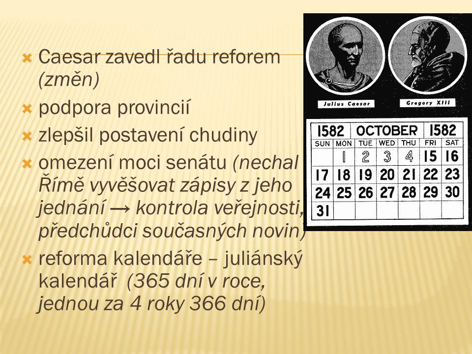  Caesar zavedl řadu reforem (změn)  podpora provincií  zlepšil postavení chudiny  omezení moci senátu (nechal v Římě vyvěšovat zápisy z jeho jednání → kontrola veřejnosti, předchůdci současných novin)  reforma kalendáře – juliánský kalendář (365 dní v roce, jednou za 4 roky 366 dní)