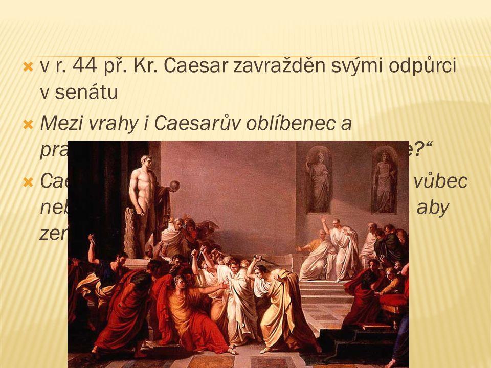 """ v r. 44 př. Kr. Caesar zavražděn svými odpůrci v senátu  Mezi vrahy i Caesarův oblíbenec a pravděpodobně i syn Brutus– """"I ty, Brute?""""  Caesar utrž"""