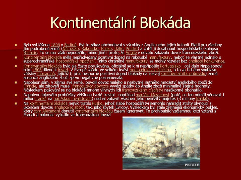 Kontinentální Blokáda Byla vyhlášena 1806 v Berlíně. Byl to zákaz obchodovat s výrobky z Anglie nebo jejích kolonií. Platil pro všechny jím podrobené