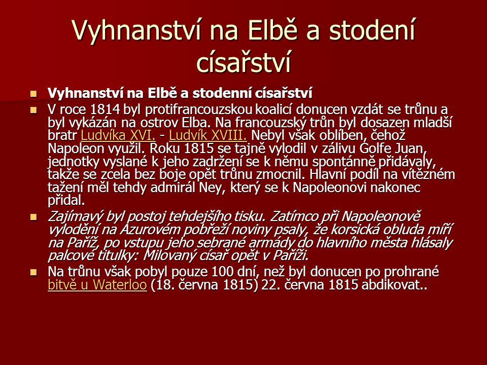 Vyhnanství na Elbě a stodení císařství Vyhnanství na Elbě a stodenní císařství Vyhnanství na Elbě a stodenní císařství V roce 1814 byl protifrancouzskou koalicí donucen vzdát se trůnu a byl vykázán na ostrov Elba.