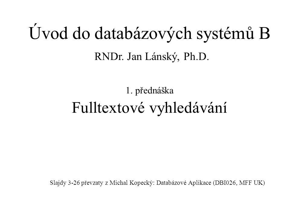 1. přednáška Fulltextové vyhledávání Slajdy 3-26 převzaty z Michal Kopecký: Databázové Aplikace (DBI026, MFF UK) Úvod do databázových systémů B RNDr.