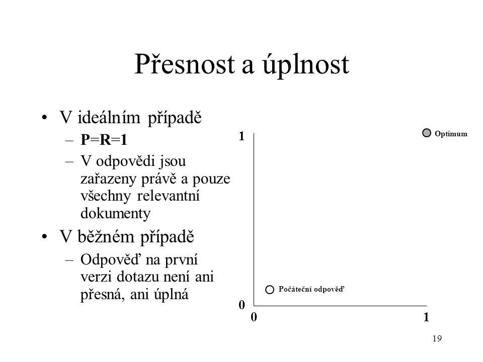 19 Přesnost a úplnost V ideálním případě –P=R=1 –V odpovědi jsou zařazeny právě a pouze všechny relevantní dokumenty V běžném případě –Odpověď na první verzi dotazu není ani přesná, ani úplná 0 0 1 1 Optimum Počáteční odpověď