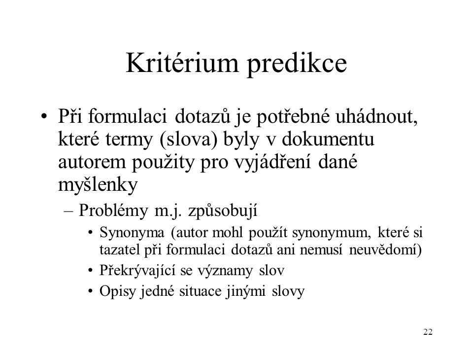 22 Kritérium predikce Při formulaci dotazů je potřebné uhádnout, které termy (slova) byly v dokumentu autorem použity pro vyjádření dané myšlenky –Problémy m.j.
