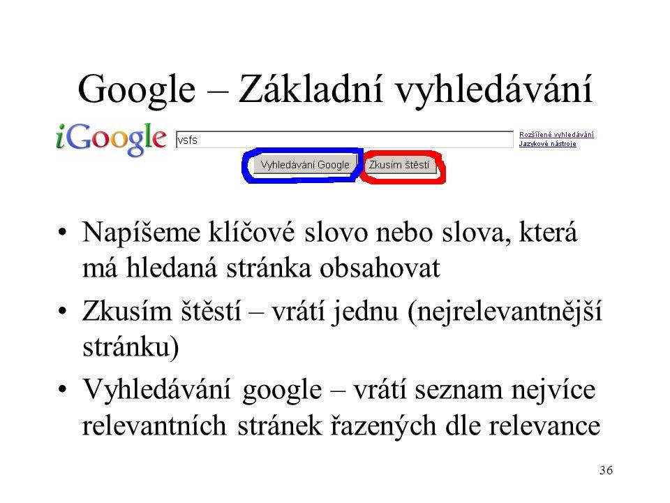 36 Google – Základní vyhledávání Napíšeme klíčové slovo nebo slova, která má hledaná stránka obsahovat Zkusím štěstí – vrátí jednu (nejrelevantnější stránku) Vyhledávání google – vrátí seznam nejvíce relevantních stránek řazených dle relevance