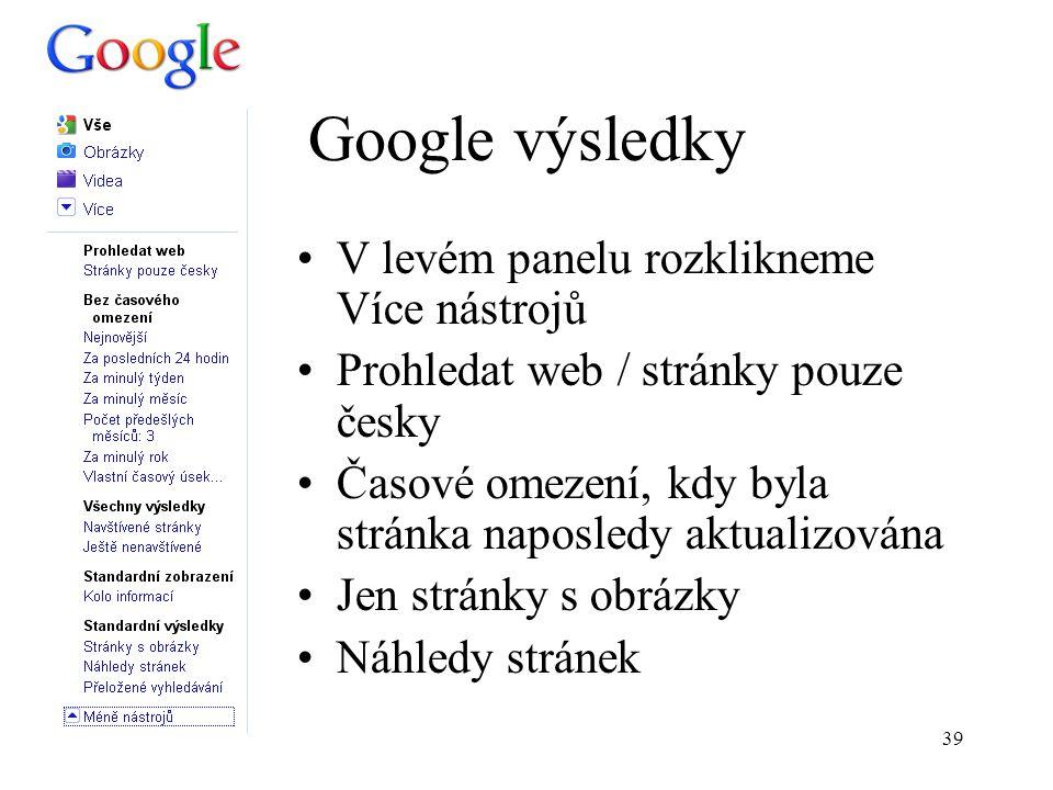 39 Google výsledky V levém panelu rozklikneme Více nástrojů Prohledat web / stránky pouze česky Časové omezení, kdy byla stránka naposledy aktualizována Jen stránky s obrázky Náhledy stránek