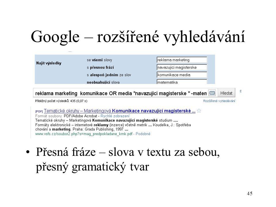 45 Google – rozšířené vyhledávání Přesná fráze – slova v textu za sebou, přesný gramatický tvar