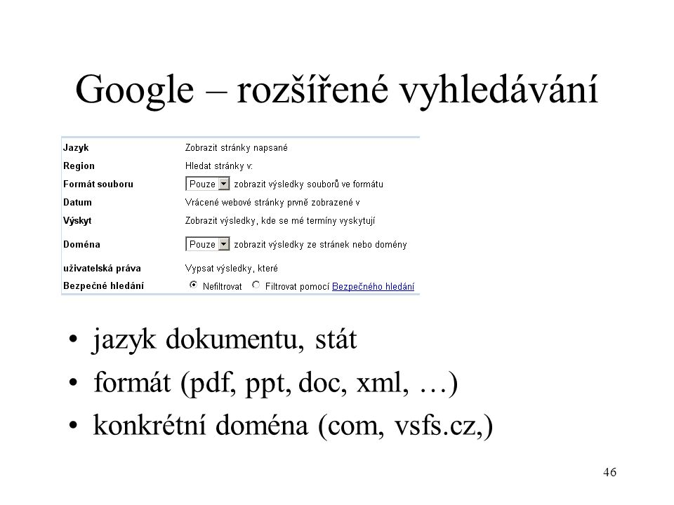 46 Google – rozšířené vyhledávání jazyk dokumentu, stát formát (pdf, ppt, doc, xml, …) konkrétní doména (com, vsfs.cz,)
