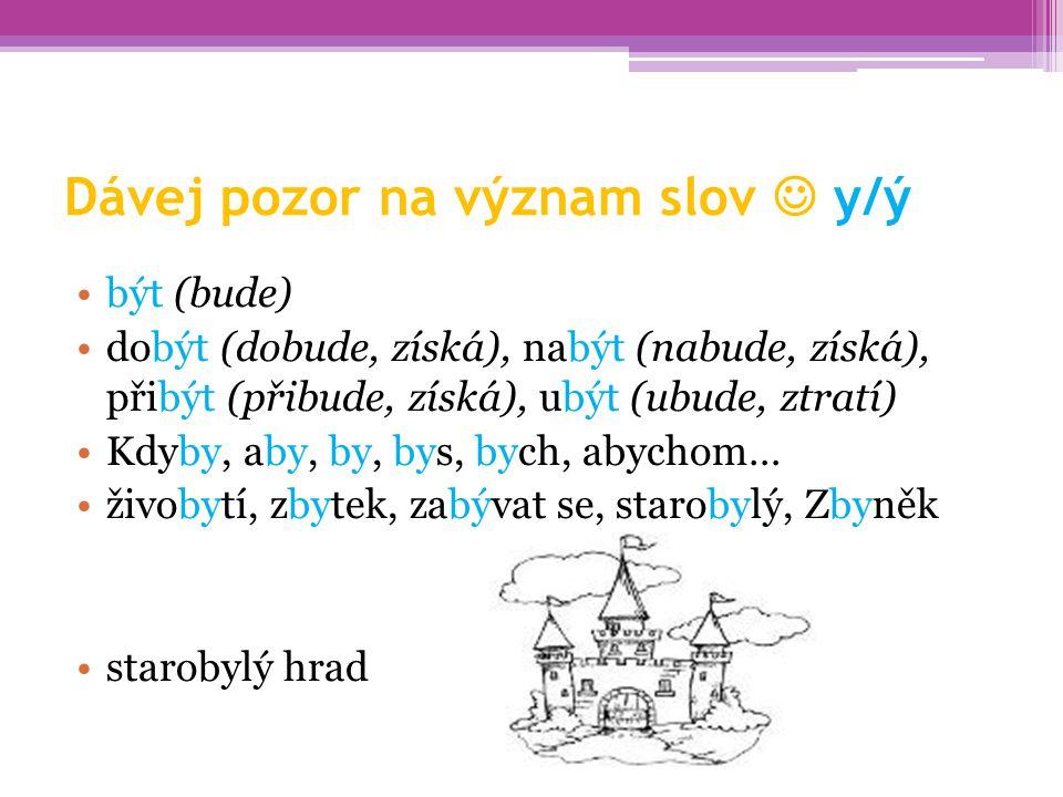 Dávej pozor na význam slov y/ý být (bude) dobýt (dobude, získá), nabýt (nabude, získá), přibýt (přibude, získá), ubýt (ubude, ztratí) Kdyby, aby, by,