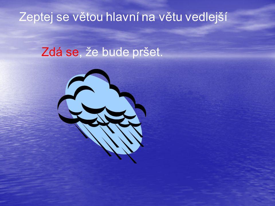 Zdá se, že bude pršet. Zeptej se větou hlavní na větu vedlejší