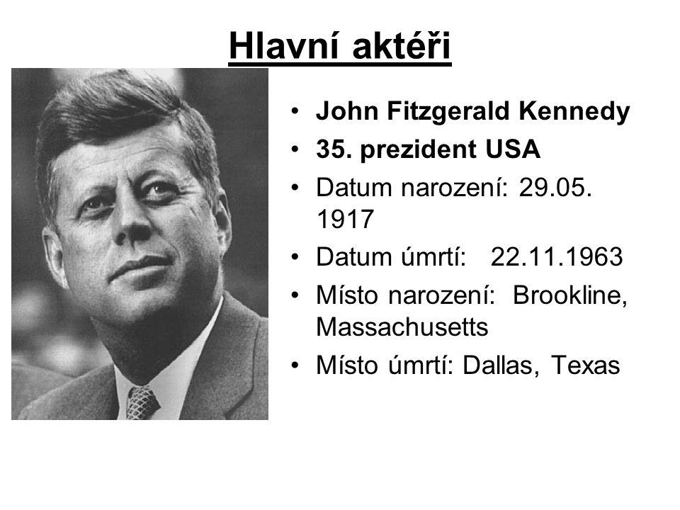Hlavní aktéři John Fitzgerald Kennedy 35. prezident USA Datum narození: 29.05. 1917 Datum úmrtí: 22.11.1963 Místo narození: Brookline, Massachusetts M