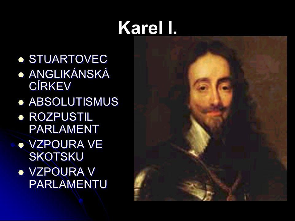 Karel I. STUARTOVEC ANGLIKÁNSKÁ CÍRKEV ABSOLUTISMUS ROZPUSTIL PARLAMENT VZPOURA VE SKOTSKU VZPOURA V PARLAMENTU