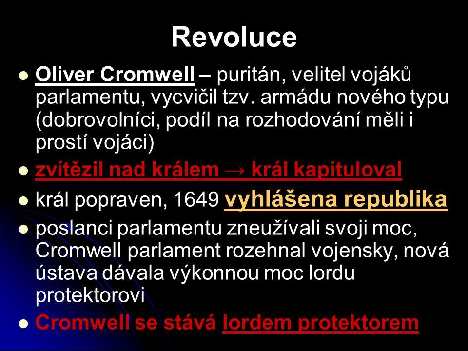 Revoluce Oliver Cromwell – puritán, velitel vojáků parlamentu, vycvičil tzv. armádu nového typu (dobrovolníci, podíl na rozhodování měli i prostí vojá