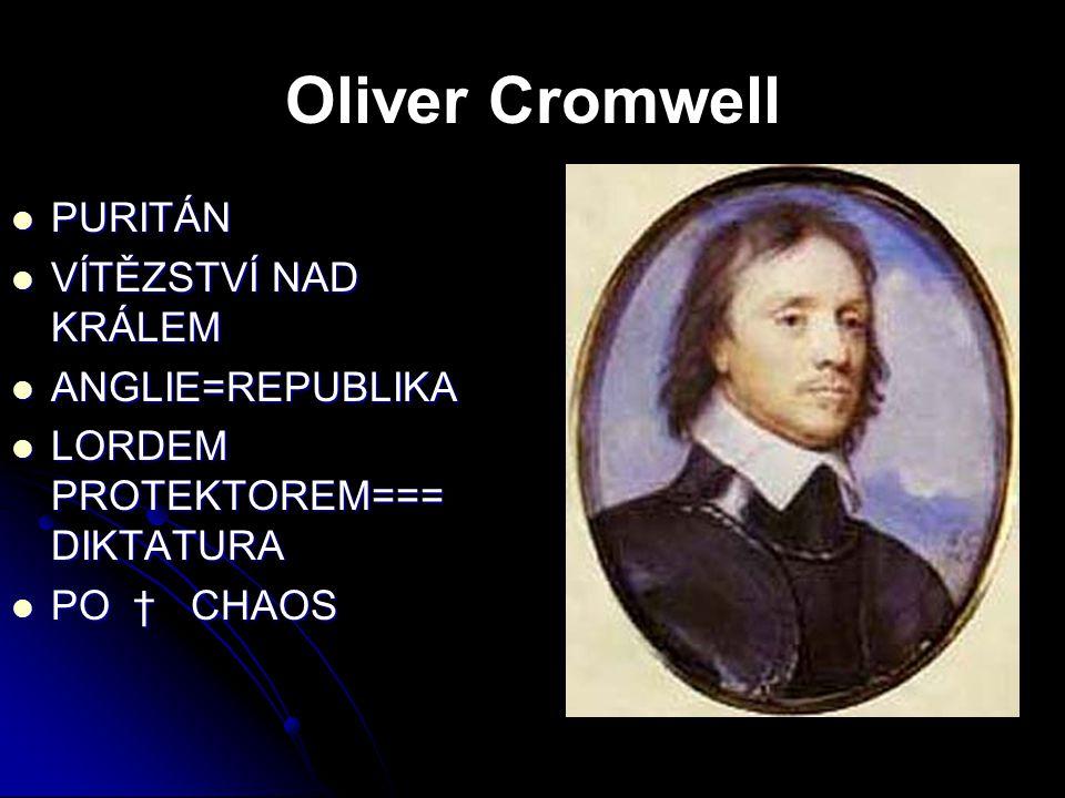 Oliver Cromwell PURITÁN PURITÁN VÍTĚZSTVÍ NAD KRÁLEM VÍTĚZSTVÍ NAD KRÁLEM ANGLIE=REPUBLIKA ANGLIE=REPUBLIKA LORDEM PROTEKTOREM=== DIKTATURA LORDEM PRO