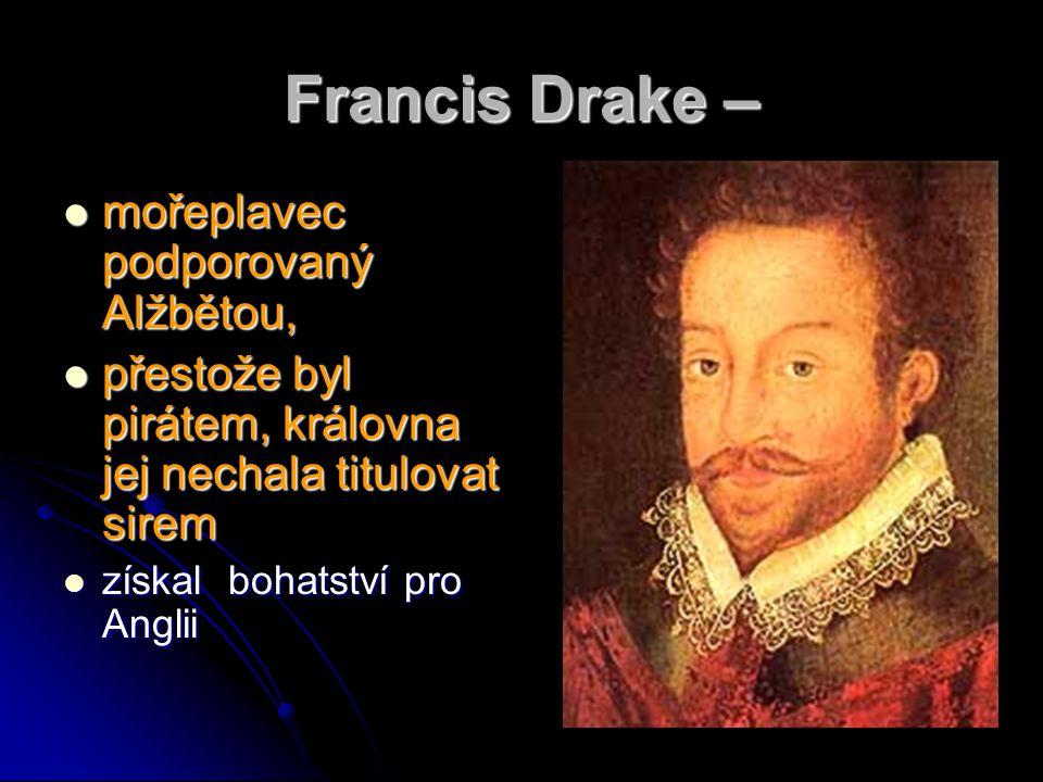 Francis Drake – mořeplavec podporovaný Alžbětou, mořeplavec podporovaný Alžbětou, přestože byl pirátem, královna jej nechala titulovat sirem přestože