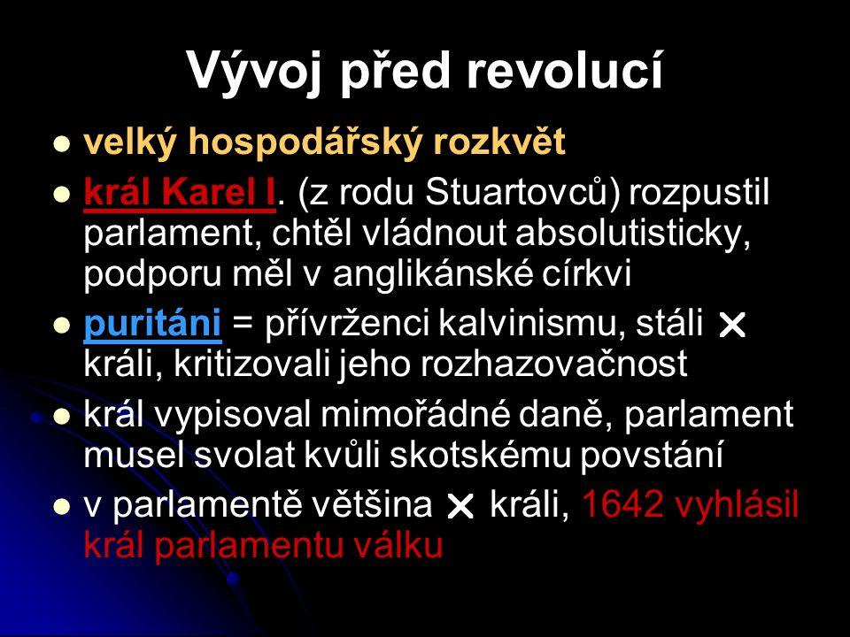 Vývoj před revolucí velký hospodářský rozkvět král Karel I. (z rodu Stuartovců) rozpustil parlament, chtěl vládnout absolutisticky, podporu měl v angl