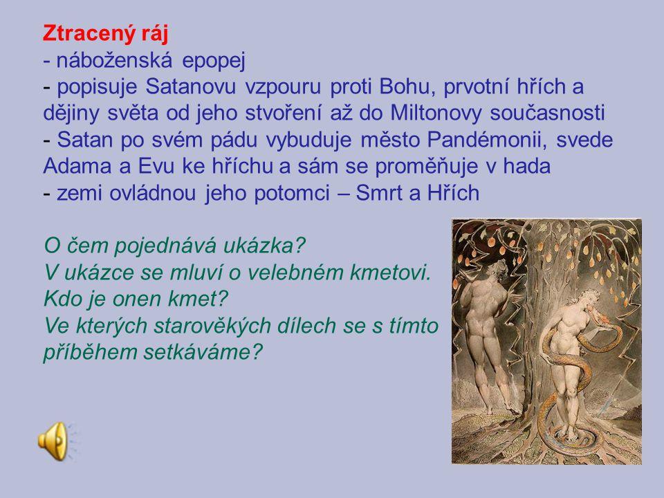 Ztracený ráj - náboženská epopej - popisuje Satanovu vzpouru proti Bohu, prvotní hřích a dějiny světa od jeho stvoření až do Miltonovy současnosti - Satan po svém pádu vybuduje město Pandémonii, svede Adama a Evu ke hříchu a sám se proměňuje v hada - zemi ovládnou jeho potomci – Smrt a Hřích O čem pojednává ukázka.